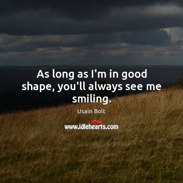 As long as I'm in good shape, you'll always see me smiling. Image