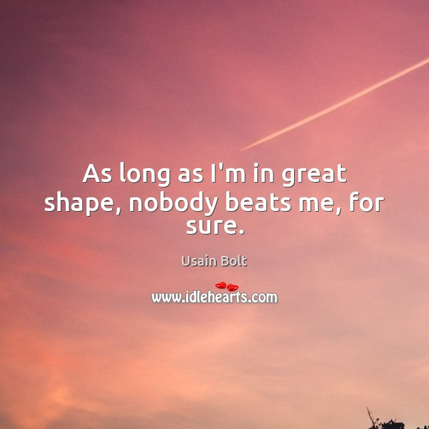 As long as I'm in great shape, nobody beats me, for sure. Usain Bolt Picture Quote