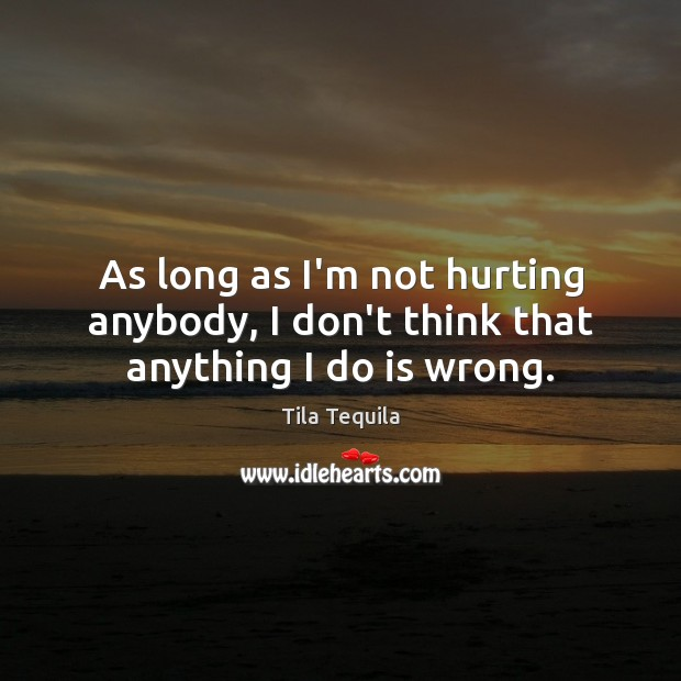 As long as I'm not hurting anybody, I don't think that anything I do is wrong. Image