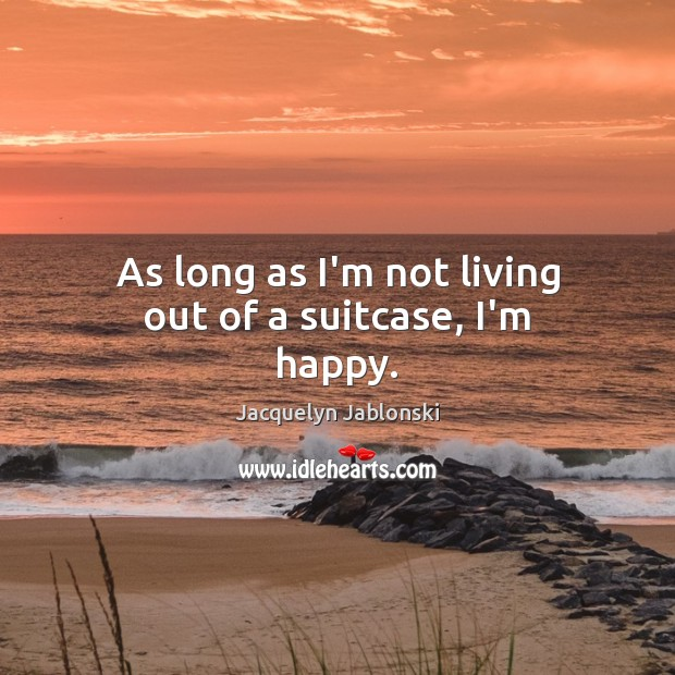 As long as I'm not living out of a suitcase, I'm happy. Image