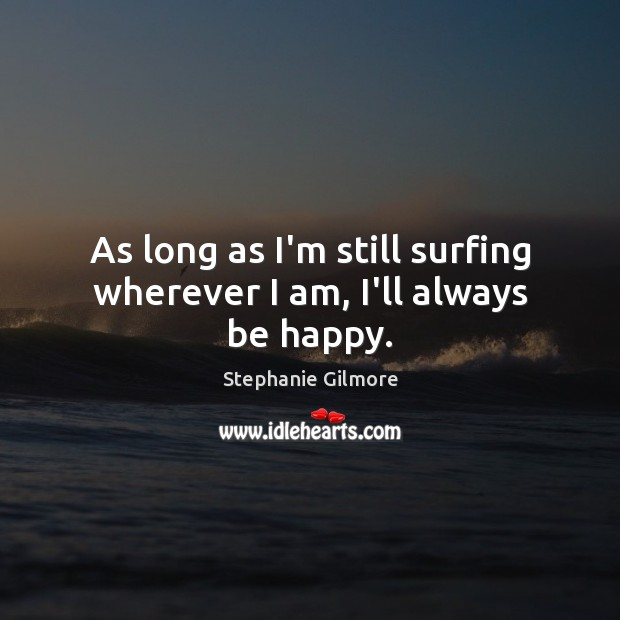 Image, As long as I'm still surfing wherever I am, I'll always be happy.