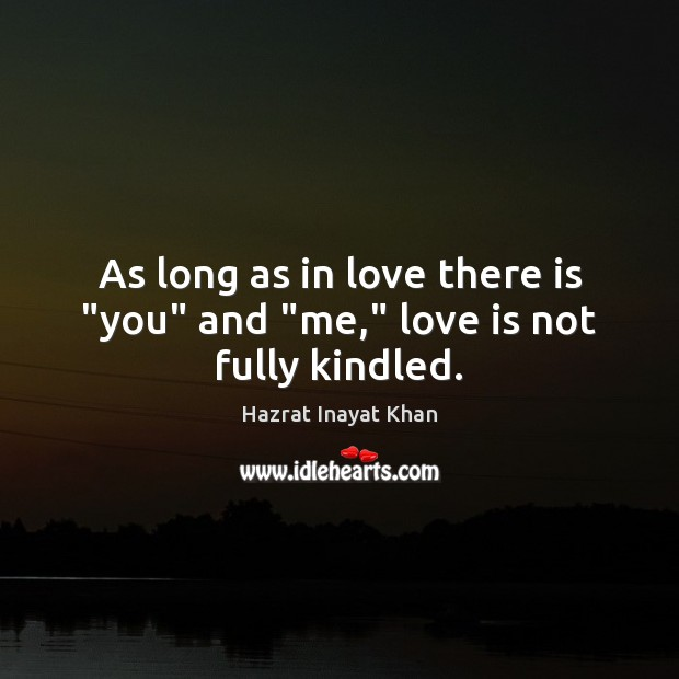 """As long as in love there is """"you"""" and """"me,"""" love is not fully kindled. Hazrat Inayat Khan Picture Quote"""
