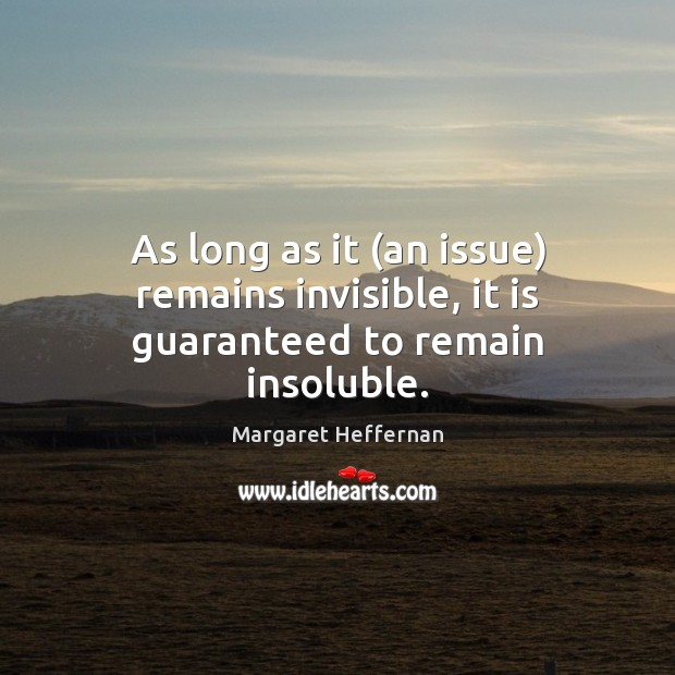 As long as it (an issue) remains invisible, it is guaranteed to remain insoluble. Margaret Heffernan Picture Quote