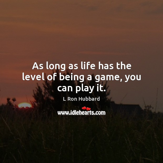 Image, As long as life has the level of being a game, you can play it.