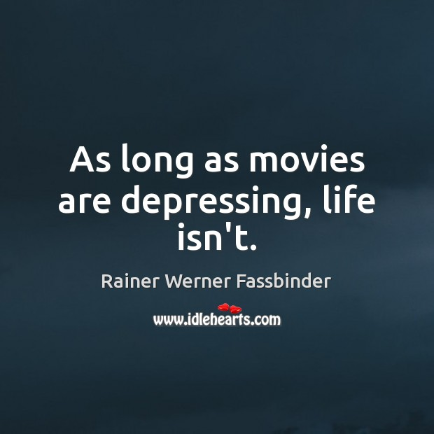 As long as movies are depressing, life isn't. Rainer Werner Fassbinder Picture Quote