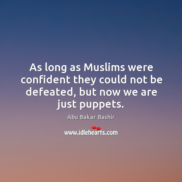 Image, As long as muslims were confident they could not be defeated, but now we are just puppets.