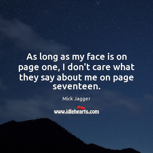 As long as my face is on page one, I don't care what they say about me on page seventeen. Mick Jagger Picture Quote