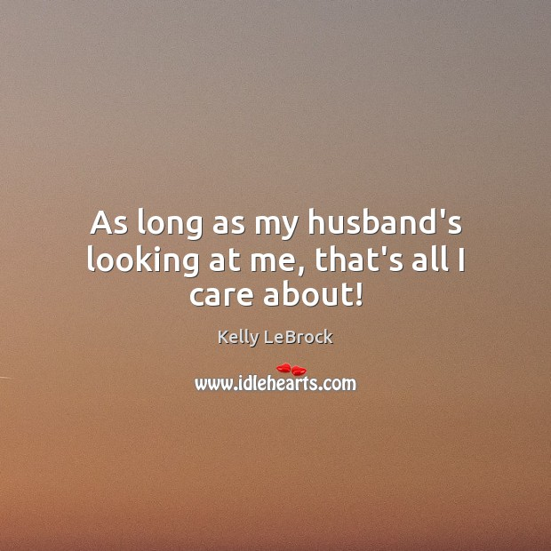 As long as my husband's looking at me, that's all I care about! Image