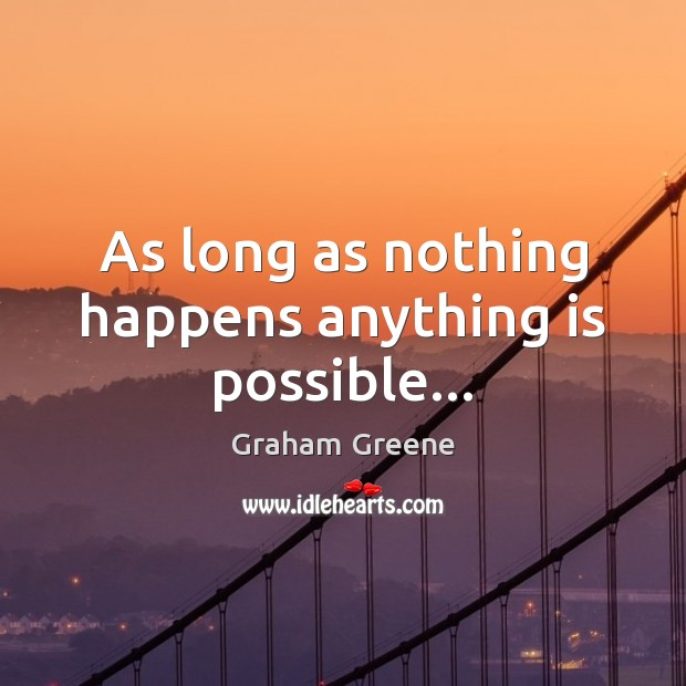 As long as nothing happens anything is possible… Graham Greene Picture Quote