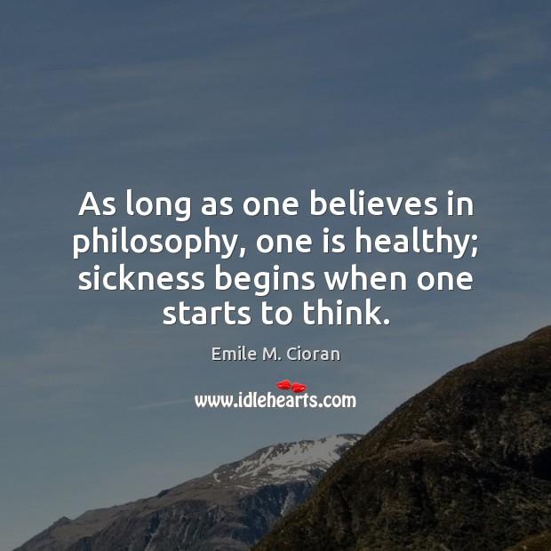 As long as one believes in philosophy, one is healthy; sickness begins Image