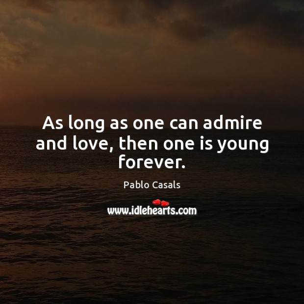 As long as one can admire and love, then one is young forever. Image
