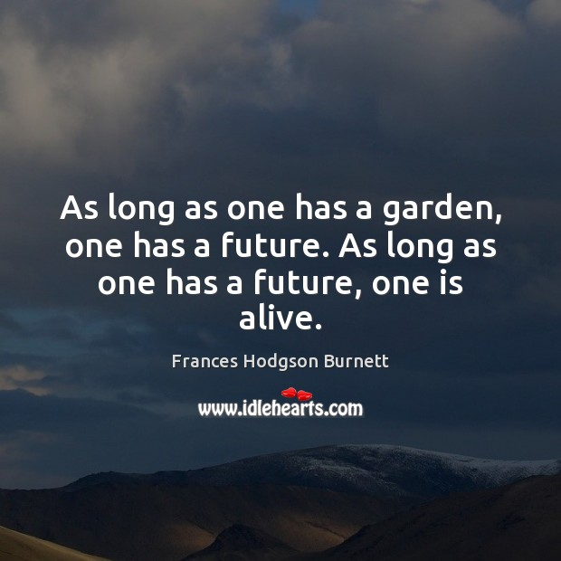 As long as one has a garden, one has a future. As long as one has a future, one is alive. Frances Hodgson Burnett Picture Quote
