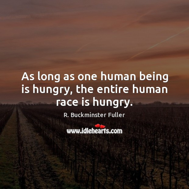 As long as one human being is hungry, the entire human race is hungry. R. Buckminster Fuller Picture Quote