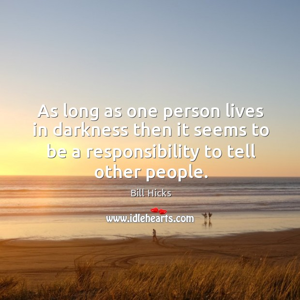 As long as one person lives in darkness then it seems to be a responsibility to tell other people. Image