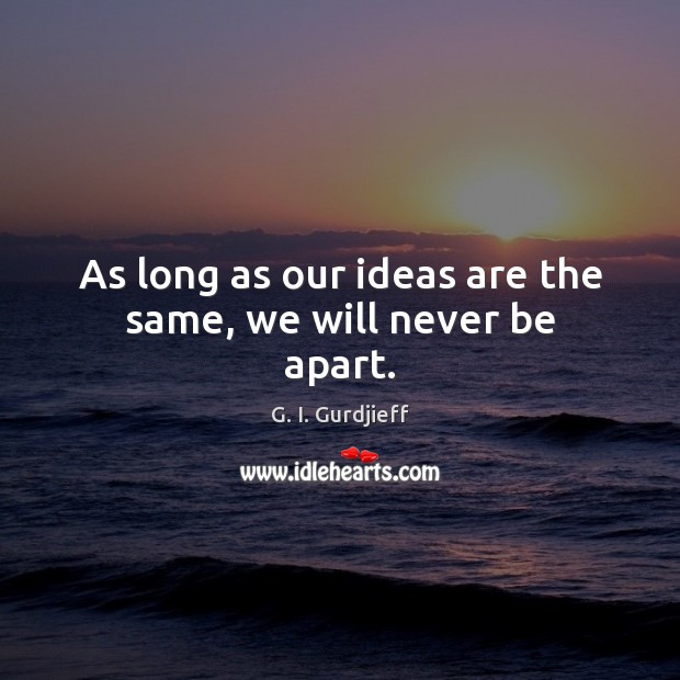 As long as our ideas are the same, we will never be apart. G. I. Gurdjieff Picture Quote