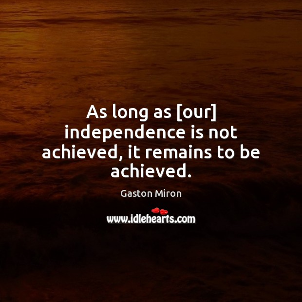 As long as [our] independence is not achieved, it remains to be achieved. Independence Quotes Image