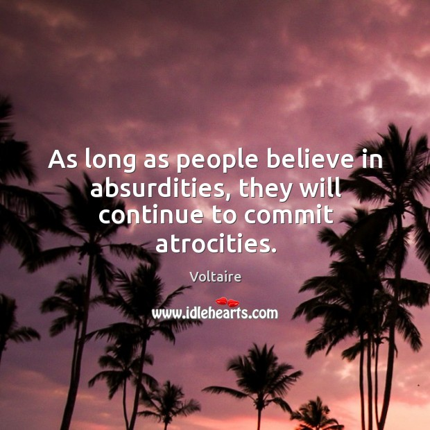 As long as people believe in absurdities, they will continue to commit atrocities. Image
