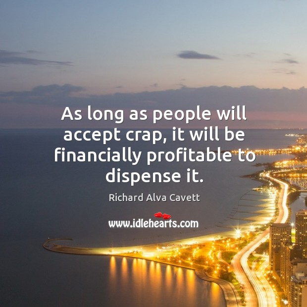 As long as people will accept crap, it will be financially profitable to dispense it. Image