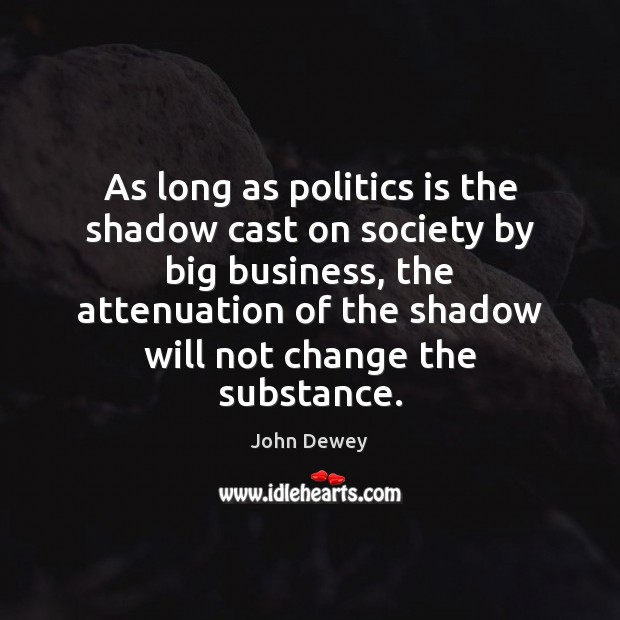 As long as politics is the shadow cast on society by big John Dewey Picture Quote
