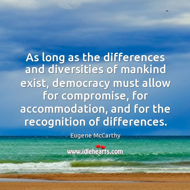 As long as the differences and diversities of mankind exist, democracy must allow for compromise Image