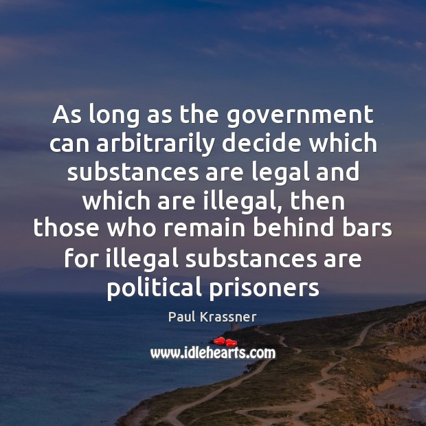 As long as the government can arbitrarily decide which substances are legal Paul Krassner Picture Quote