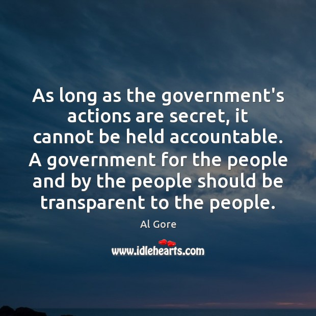 As long as the government's actions are secret, it cannot be held Al Gore Picture Quote