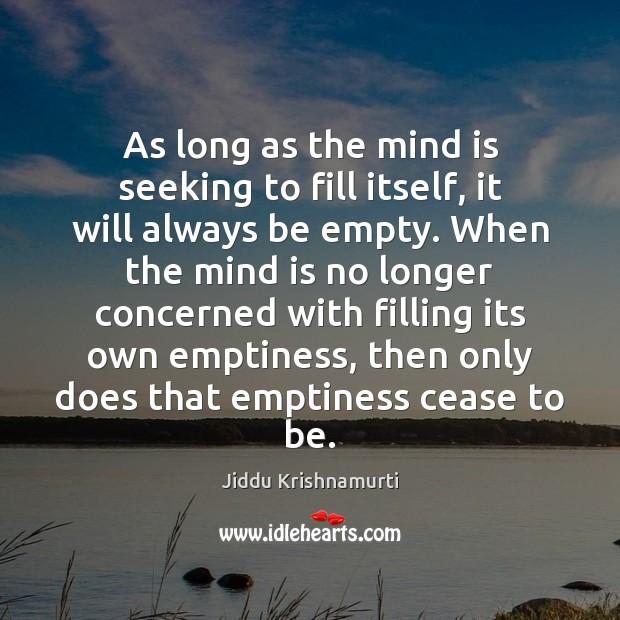 As long as the mind is seeking to fill itself, it will Jiddu Krishnamurti Picture Quote