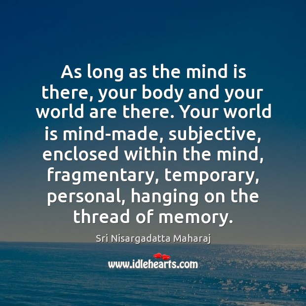 As long as the mind is there, your body and your world Sri Nisargadatta Maharaj Picture Quote