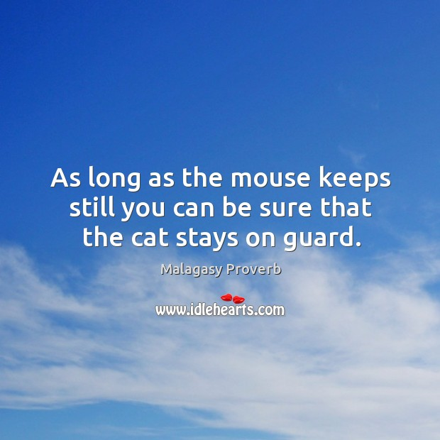 As long as the mouse keeps still you can be sure that the cat stays on guard. Malagasy Proverbs Image