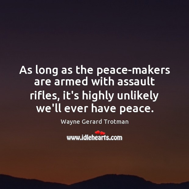 As long as the peace-makers are armed with assault rifles, it's highly Wayne Gerard Trotman Picture Quote