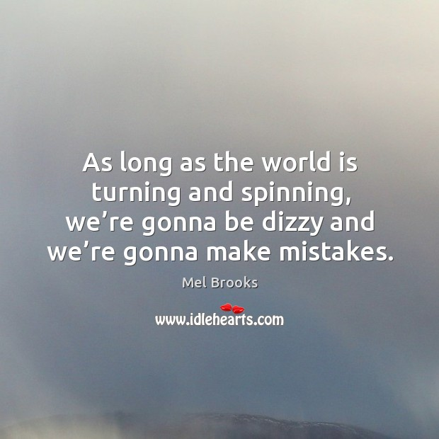 As long as the world is turning and spinning, we're gonna be dizzy and we're gonna make mistakes. Image