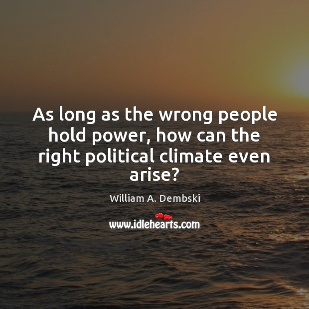 As long as the wrong people hold power, how can the right political climate even arise? William A. Dembski Picture Quote