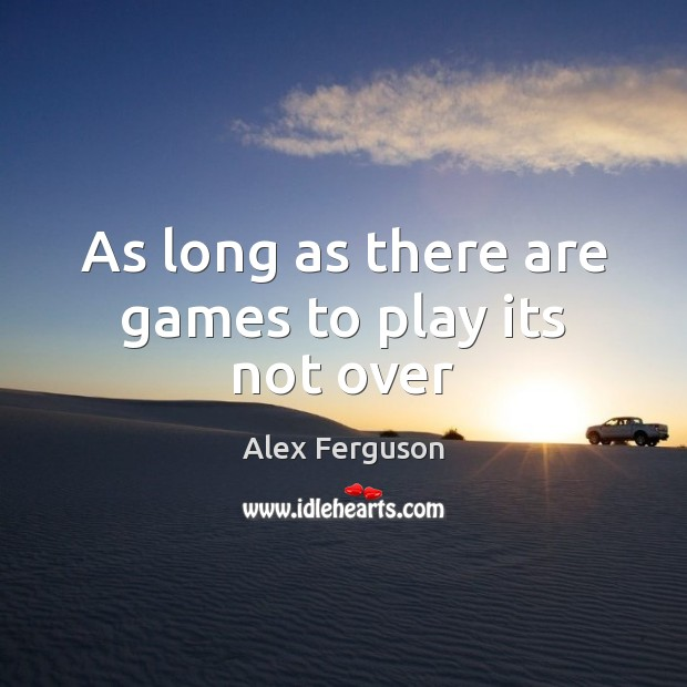 As long as there are games to play its not over Image