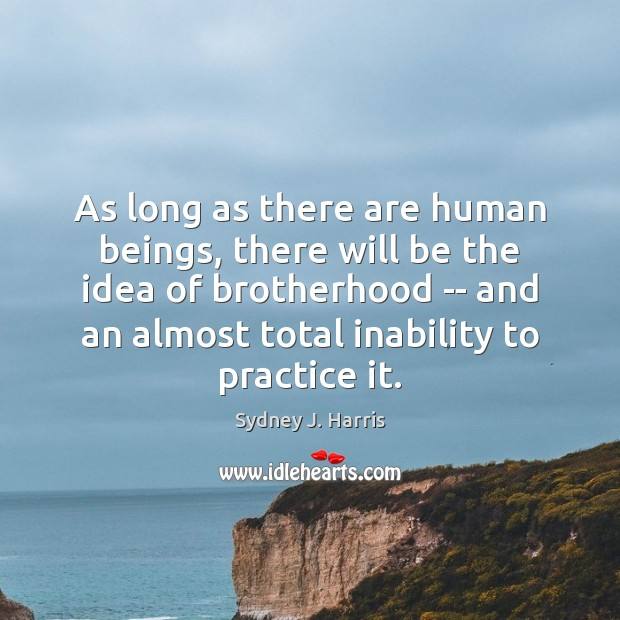 As long as there are human beings, there will be the idea Sydney J. Harris Picture Quote