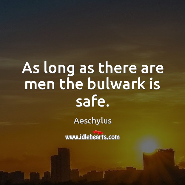 Image, As long as there are men the bulwark is safe.