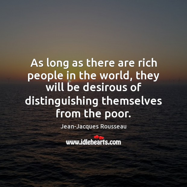 As long as there are rich people in the world, they will Jean-Jacques Rousseau Picture Quote