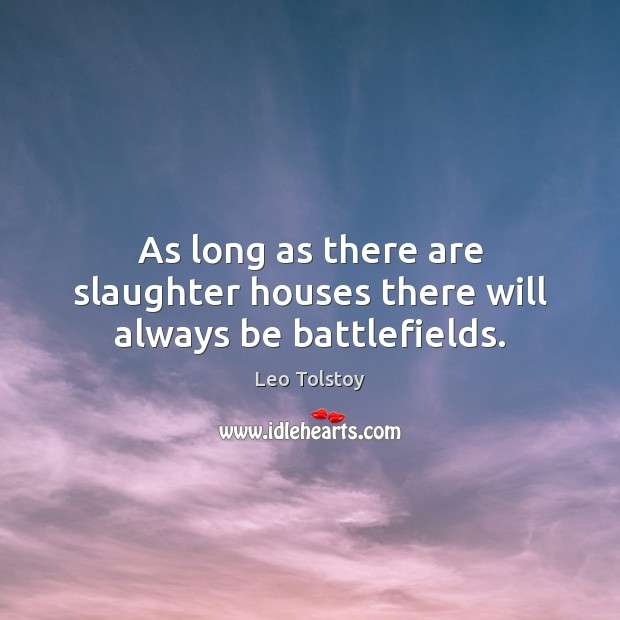 As long as there are slaughter houses there will always be battlefields. Image