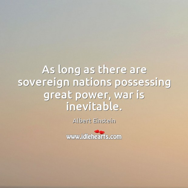 Image about As long as there are sovereign nations possessing great power, war is inevitable.