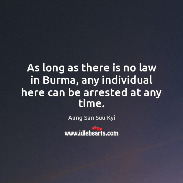 Image, As long as there is no law in Burma, any individual here can be arrested at any time.