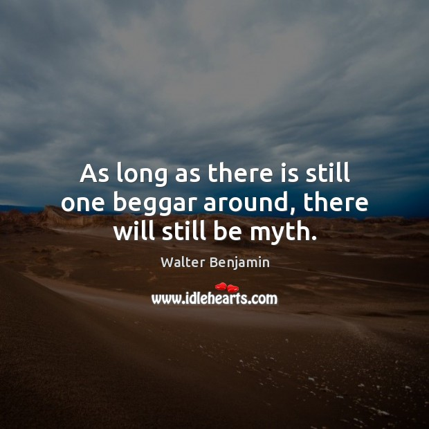 As long as there is still one beggar around, there will still be myth. Image