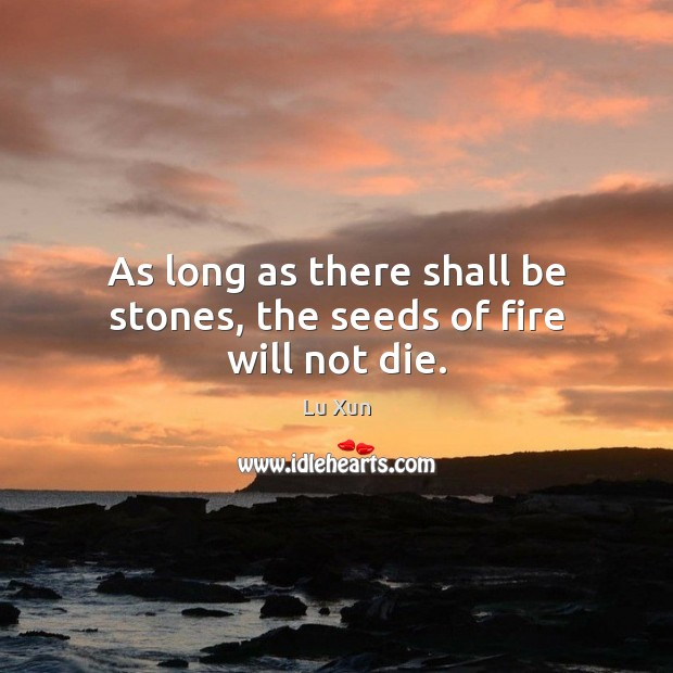 As long as there shall be stones, the seeds of fire will not die. Image