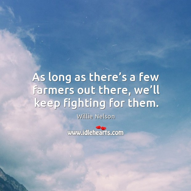 As long as there's a few farmers out there, we'll keep fighting for them. Image