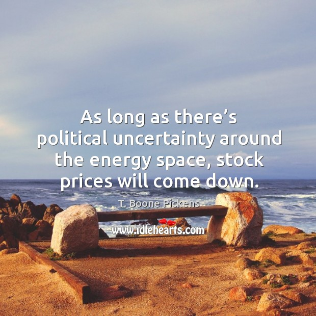 As long as there's political uncertainty around the energy space, stock prices will come down. T. Boone Pickens Picture Quote