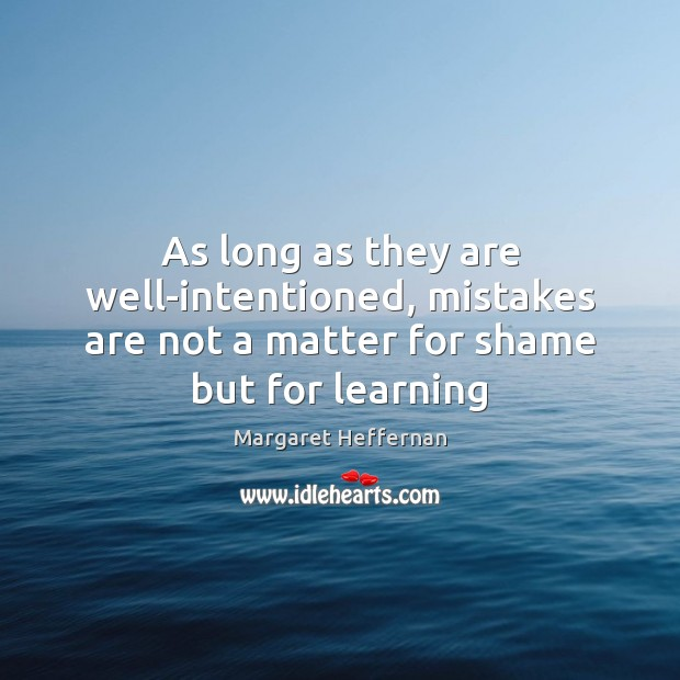 As long as they are well-intentioned, mistakes are not a matter for shame but for learning Margaret Heffernan Picture Quote