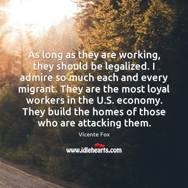 As long as they are working, they should be legalized. I admire Image
