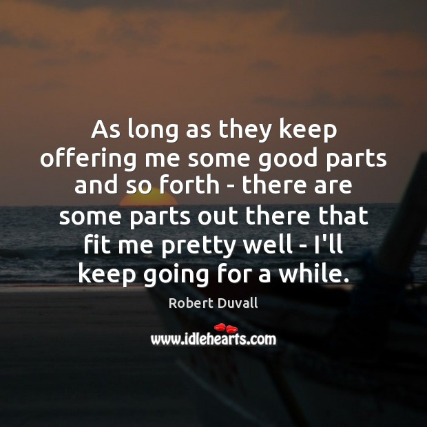 As long as they keep offering me some good parts and so Robert Duvall Picture Quote