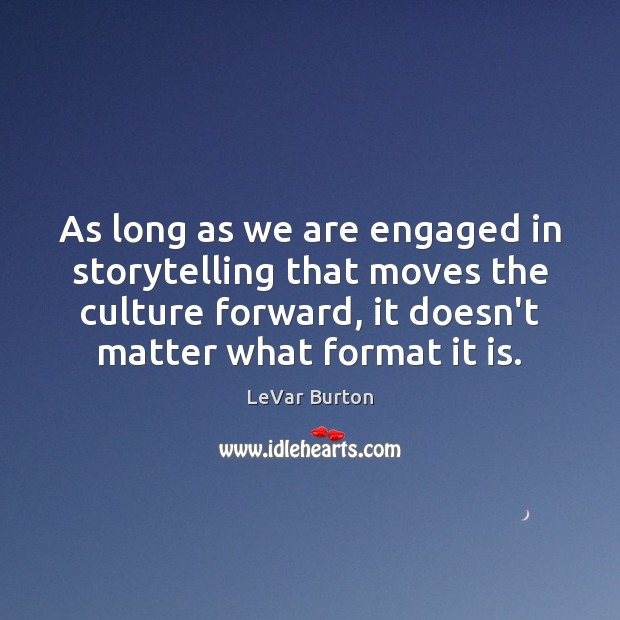 As long as we are engaged in storytelling that moves the culture Image