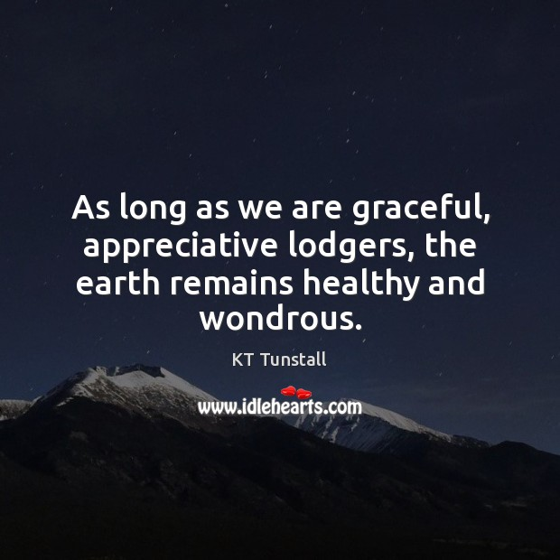Image, As long as we are graceful, appreciative lodgers, the earth remains healthy and wondrous.