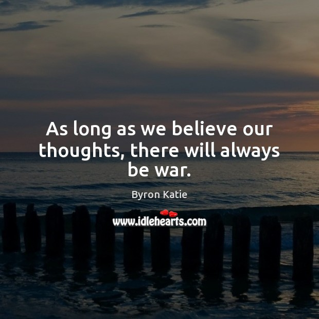 As long as we believe our thoughts, there will always be war. Image