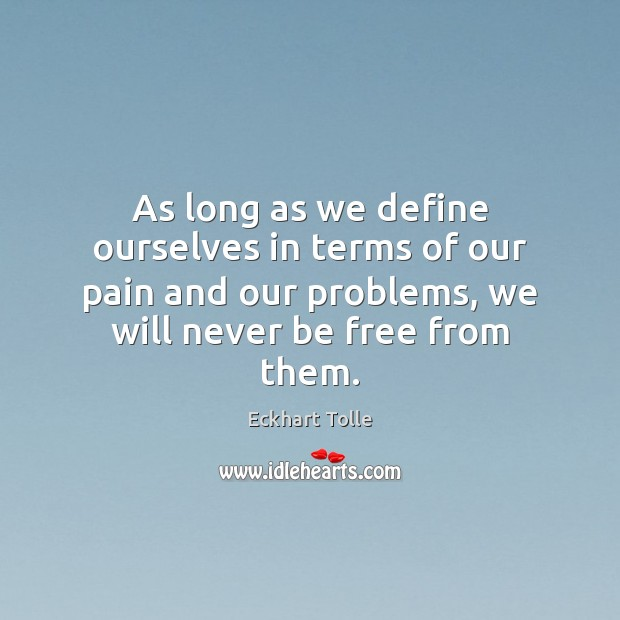 As long as we define ourselves in terms of our pain and Image